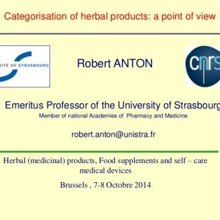 1 R. Anton Categorisation of herbal products: a point of view Robert ANTON Emeritus Professor of the University of Strasbourg Member of national Academies o. http://slidehot.com/resources/robert-anton.28011/