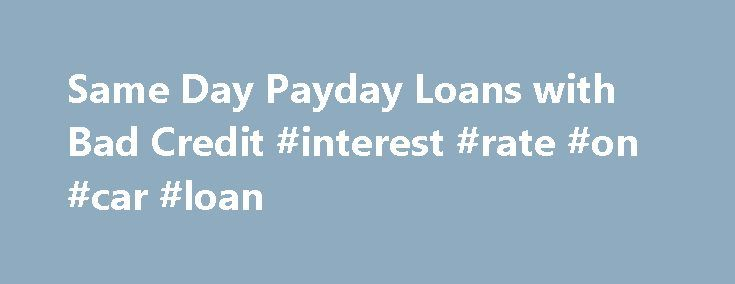 Same Day Payday Loans with Bad Credit #interest #rate #on #car #loan http://loan.remmont.com/same-day-payday-loans-with-bad-credit-interest-rate-on-car-loan/  #quick loans same day # Same Day Payday Loans with Bad Credit Cycle of Debt 2013 No Credit Check | Fast Online Approval NOTICE: PLEASE BORROW RESPONSIBLY. A SHORT TERM LOAN SHOULD BE USED FOR SHORT-TERM FINANCIAL NEEDS ONLY, NOT AS A LONG-TERM FINANCIAL SOLUTION. CUSTOMERS WITH CREDIT DIFFICULTIES SHOULD SEEK CREDIT COUNSELING OR…
