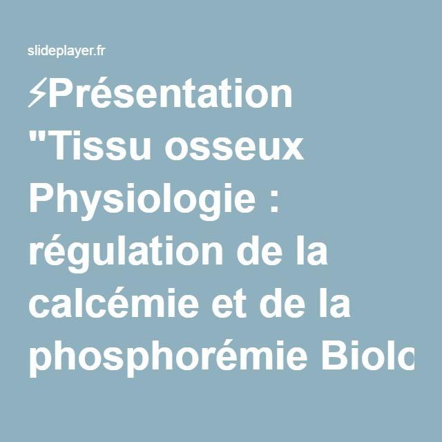 """⚡Présentation """"Tissu osseux Physiologie : régulation de la calcémie et de la phosphorémie Biologie cellulaire du remodelage Application à la physiopathologie."""""""