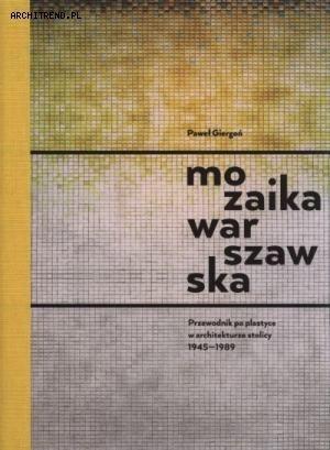 """Paweł Giergoń """"Mozaika warszawska. Przewodnik po plastyce w architekturze stolicy 1945-1989"""""""