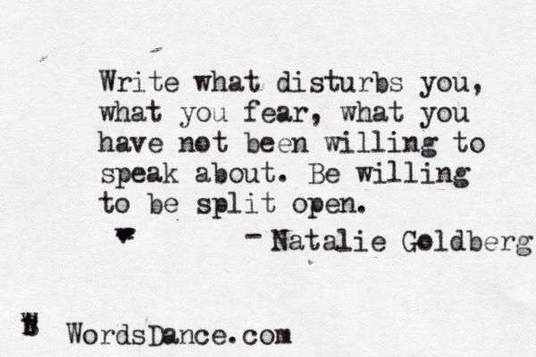 """Write what disturbs you, what you fear, what you have not been willing to speak about. Be willing to be split open."" ~ Natalie Goldberg"