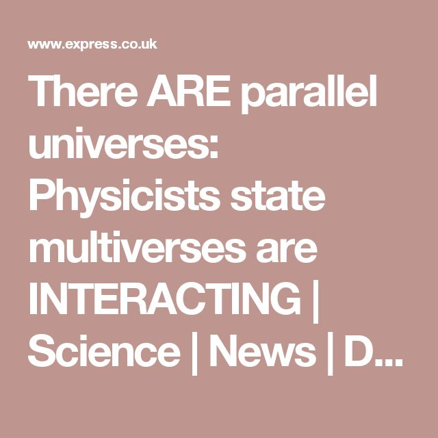 There ARE parallel universes: Physicists state multiverses are INTERACTING   Science   News   Daily Express