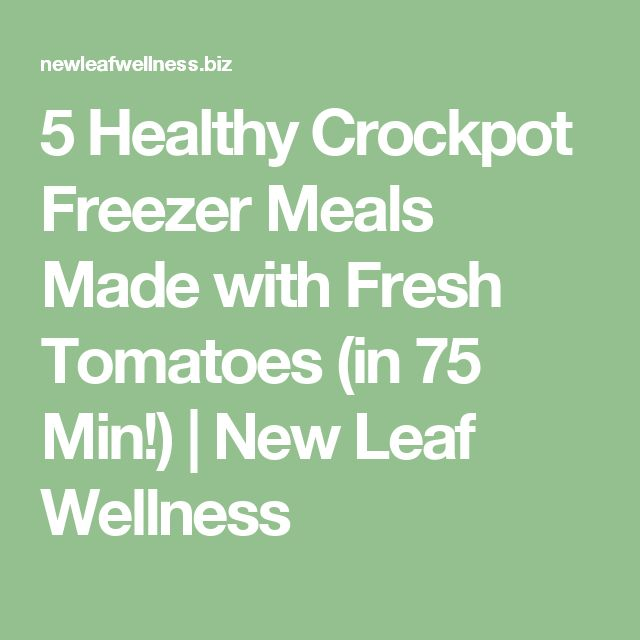 5 Healthy Crockpot Freezer Meals Made with Fresh Tomatoes (in 75 Min!) | New Leaf Wellness