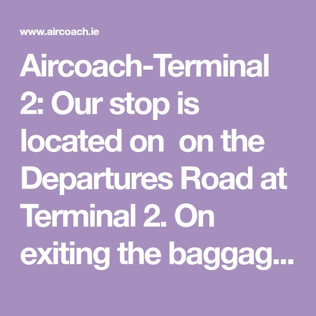 Aircoach-Terminal 2: Our stop is located on  on the Departures Road at Terminal 2. On exiting the baggage reclaim area please continue along the same level following the signs for buses and coaches, cross the footbridge, and then exit down the escalator on the left hand side. Our Customer Service Team will be there to greet you and to answer any questions you may have.
