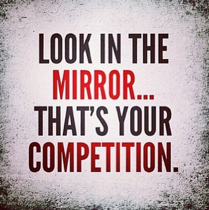 LOOK IN THE MIRROR...THAT'S YOUR COMPETITION.  #bodybuilding #fitness