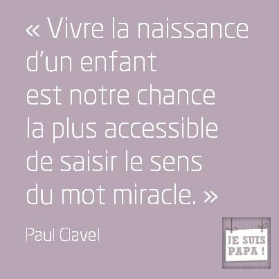 Vivre la naissance d'un enfant est notre chance la plus accessible de saisir le sens du mot miracle.  Paul Clavel