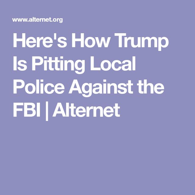 Here's How Trump Is Pitting Local Police Against the FBI | Alternet