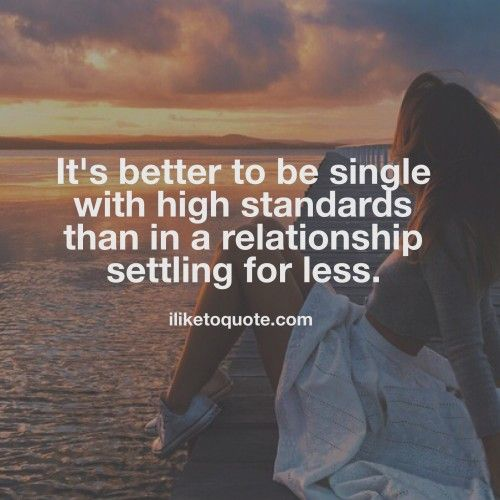 It's better to be single with high standards than in a relationship settling for less. #single #quotes