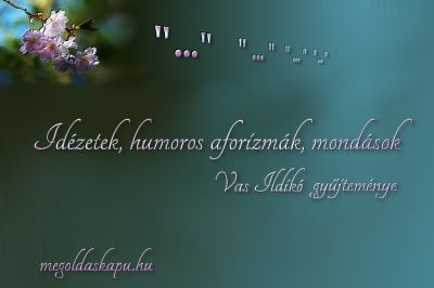 Vas Ildikó gyűjteménye Idézetek - Csitáry-Hock Tamástól http://megoldaskapu.hu/idezetek-humoros-aforizmak-mon/idezetek-csitary-hock-tamastol