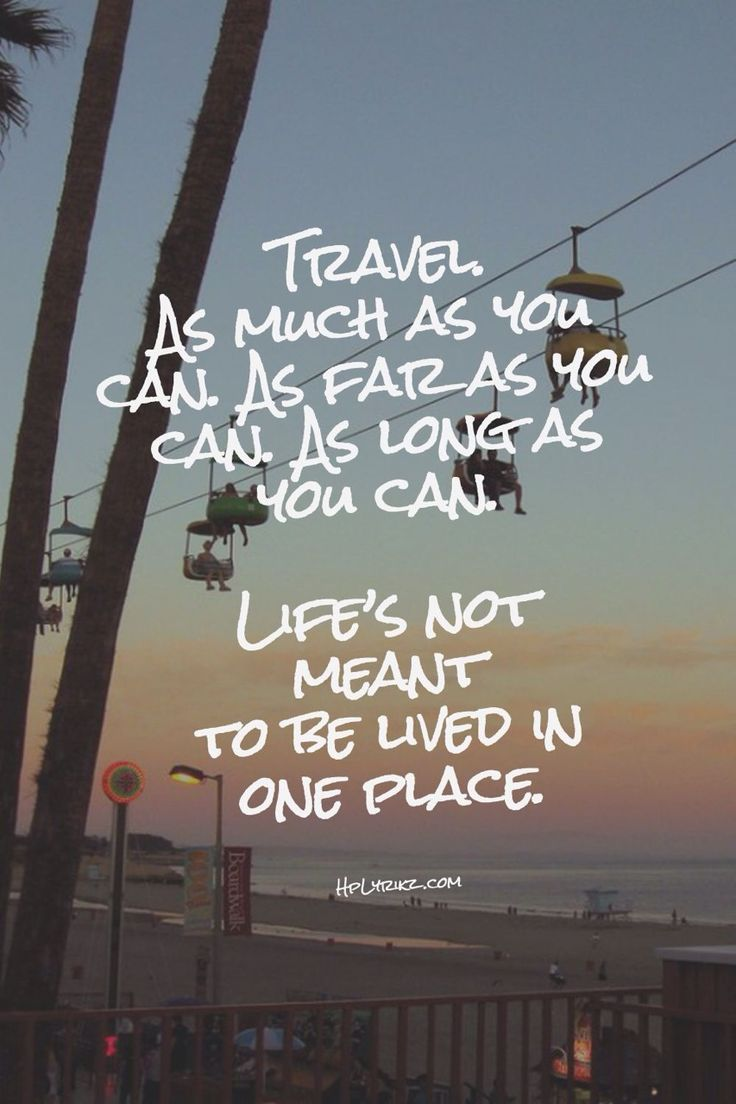 """""""Travel as much as you can, as far as you can, as long as you can. Life's not meant to be lived in one place."""""""
