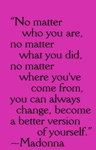 """quote - """"No matter who you are, no matter what you did, no matter where you've come from, you can always change, become a better version of yourself.""""  ~ Madonna"""