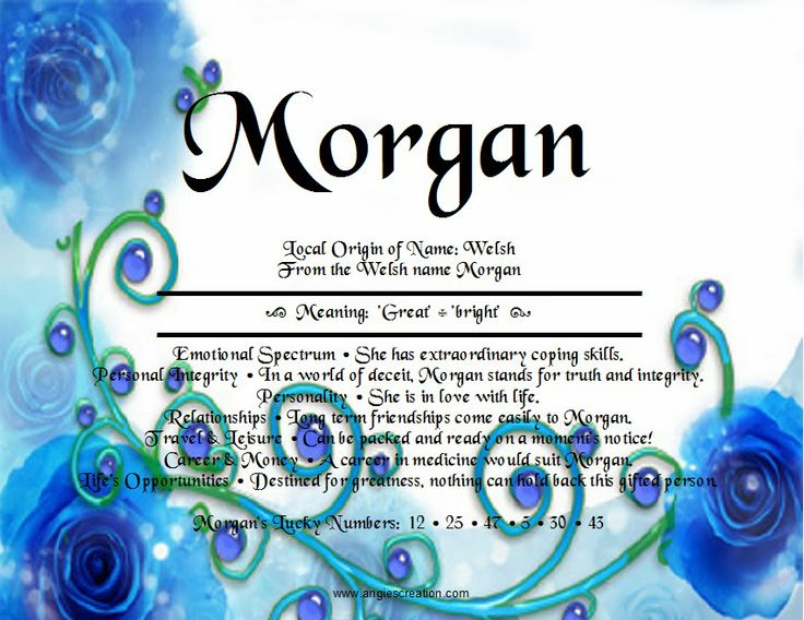The meaning of the name Morgan Great, Bright! LOVE IT SO MUCH!!