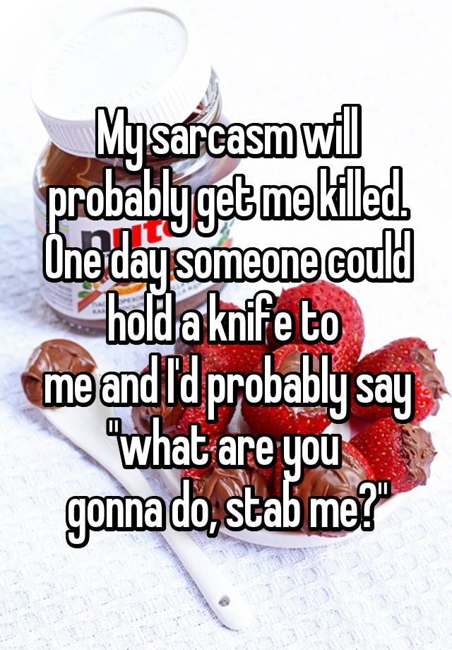 """My sarcasm will probably get me killed. One day someone could hold a knife to  me and I'd probably say ""what are you  gonna do, stab me?"""""
