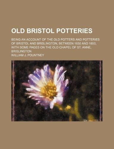 Old Bristol Potteries; Being an Account of the Old Potters and Potteries of Bristol and Brislington, Between 1650 and 1850, with Some Pages on the Old (Paperback)