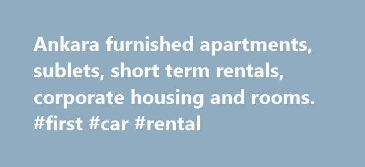 Ankara furnished apartments, sublets, short term rentals, corporate housing and rooms. #first #car #rental http://rentals.nef2.com/ankara-furnished-apartments-sublets-short-term-rentals-corporate-housing-and-rooms-first-car-rental/  #rent finder # Ankara Apartments, Houses, Sublets, Rooms Nov 21 Save Rental + Rent USD 1200/mth 300/wk 100/d Address 676. Street, 6th Avenue Size 1 Bedroom, 1 Bath Description Listing 2295926 Description Cankaya Kavakl dere Tunisian street 2 +1 4 +1 capacity…