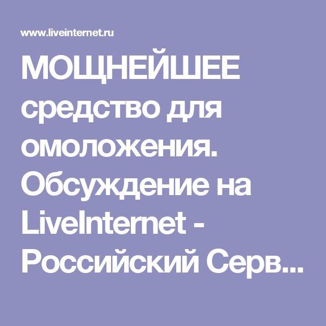 МОЩНЕЙШЕЕ средство для омоложения. Обсуждение на LiveInternet - Российский Сервис Онлайн-Дневников