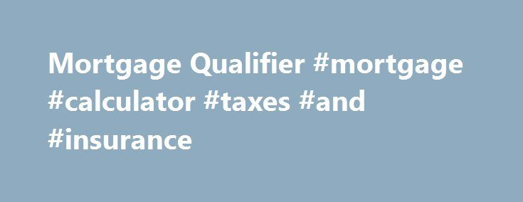 Mortgage Qualifier #mortgage #calculator #taxes #and #insurance http://mortgage.remmont.com/mortgage-qualifier-mortgage-calculator-taxes-and-insurance/  #mortgage qualifier # Financial Calculators from Dinkytown.net Mortgage Qualifier The first step in buying a house is determining your budget. This calculator steps you through the process of finding out how much you can borrow. Fill in the entry fields and click on the View Report button to see a complete amortization schedule of your…