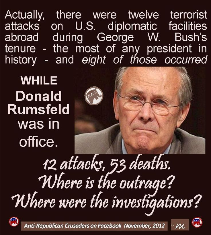 """On September 12, 2012, Rumsfeld tweeted, """"The attacks on our embassies & diplomats are a result of perceived American weakness. Mitt Romney is right to point that out.""""  http://www.thedailydolt.com/2012/09/13/donald-rumsfeld-asserts-embassy-attacks-due-to-perceived-american-weakness-we-then-google-the-number-of-embassy-attacks-under-his-watch/"""