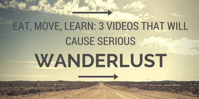 Eat, Move, Learn:  3 Videos That Will Cause Serious Wanderlust