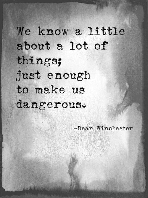 We know a little about a lot of things; just enough to make us dangerous.