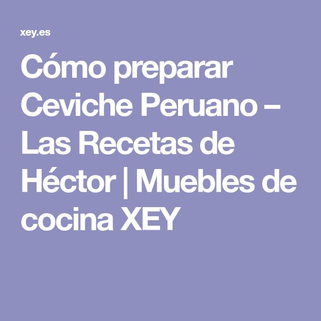 Cómo preparar Ceviche Peruano – Las Recetas de Héctor | Muebles de cocina XEY