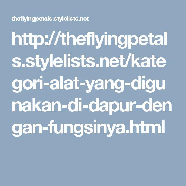 http://theflyingpetals.stylelists.net/kategori-alat-yang-digunakan-di-dapur-dengan-fungsinya.html