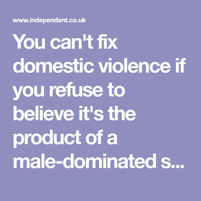 You can't fix domestic violence if you refuse to believe it's the product of a male-dominated society | The Independent