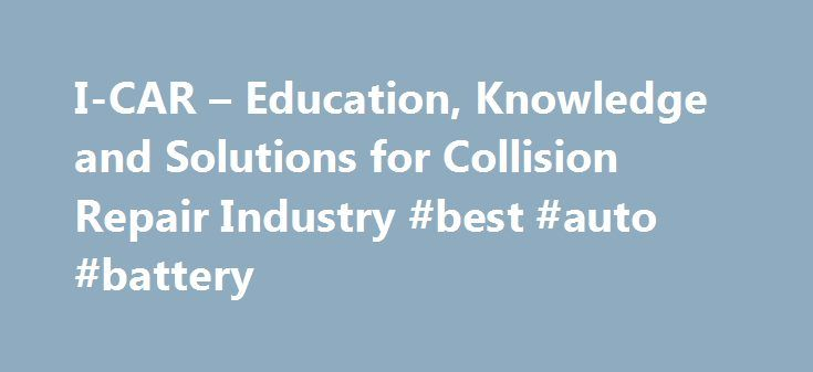 I-CAR – Education, Knowledge and Solutions for Collision Repair Industry #best #auto #battery http://japan.remmont.com/i-car-education-knowledge-and-solutions-for-collision-repair-industry-best-auto-battery/  #auto collision repair # Educational Programs I-CAR offers a variety of educational and training recognition programs for the collision repair industry. LEARN MORE PROGRAMS I-CAR® Professional Development Program™ (PDP) Welding Training & Certification OEM Training Requirements Intro to…