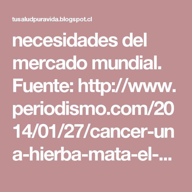 necesidades del mercado mundial.  Fuente:http://www.periodismo.com/2014/01/27/cancer-una-hierba-mata-el-98-de-las-celulas-malignas/  La Nueva Guía Electrónica