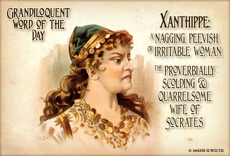 """Xanthippe (zan•TIP•ee) Noun: -A scolding or ill-tempered wife; a shrewish woman. -The wife of Socrates, traditionally described as shrewish and scolding. Used in a sentence: """"Poor old Mortymer Milquetoast, with his xanthippe of a wife, fought a losing battle to retain what shred of masculinity he had left."""""""