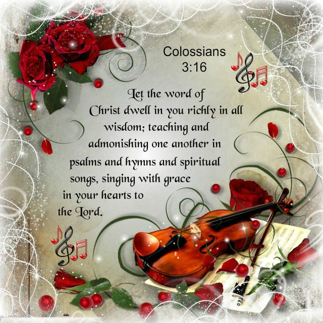 Colossians 3:16  Let the word of Christ dwell in you richly in all wisdom; teaching and admonishing one another in psalms and hymns and spiritual songs, singing with grace in your hearts to the Lord. <3