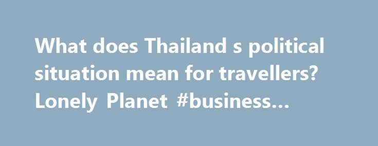 What does Thailand s political situation mean for travellers? Lonely Planet #business #travel http://travel.nef2.com/what-does-thailand-s-political-situation-mean-for-travellers-lonely-planet-business-travel/  #travelling to thailand # What does Thailand's political situation mean for travellers? by Austin Bush Nov 20 2014 On 22 May 2014, Thailand's military seized control of the government in a self-professed effort to 'reform the political structure, the economy and the society.' Nearly…