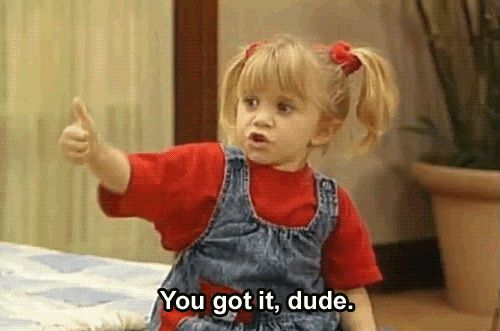"You got it, dude! | Community Post: The 14 Best ""Full House"" Catchphrases You Still Say Today"