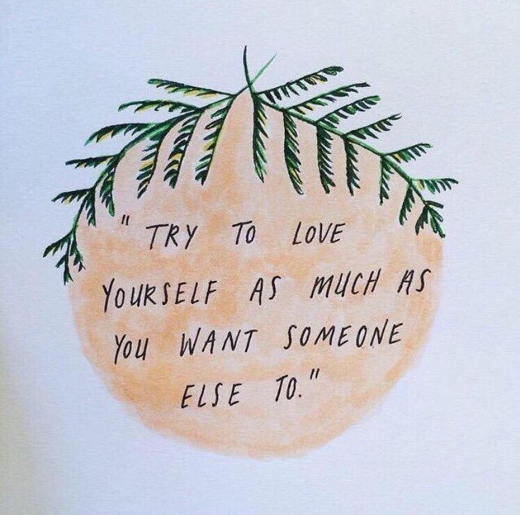 Try to love yourself as much as you want someone else to.