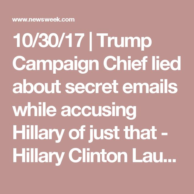 10/30/17   Trump Campaign Chief lied about secret emails while accusing Hillary of just that - Hillary Clinton Laughs Last In Mueller's Manafort Indictment