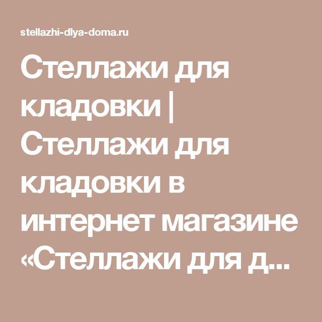 Стеллажи для кладовки | Стеллажи для кладовки в интернет магазине «Стеллажи для дома» в Москве: низкие цены, большой ассортимент, отзывы