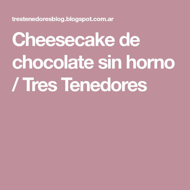Cheesecake de chocolate sin horno / Tres Tenedores