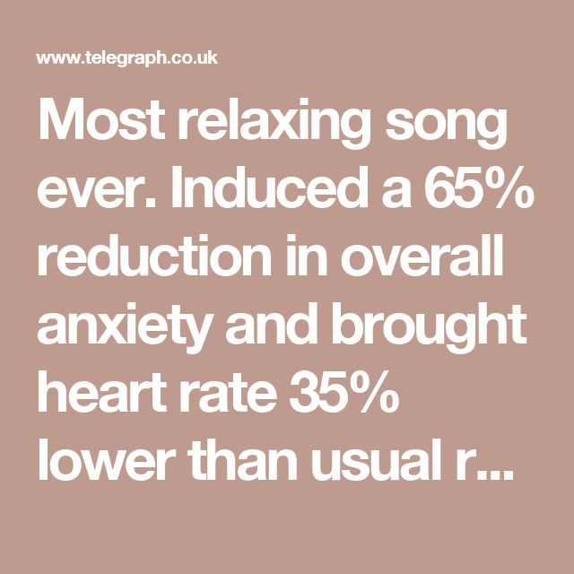 Most relaxing song ever. Induced a 65% reduction in overall anxiety and brought heart rate 35% lower than usual resting rates. Also link has list of top 10 most relaxing songs