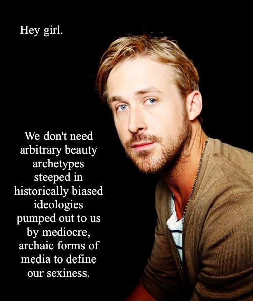 My amazing friend @Danielle is the founder of Feminist Ryan Gosling, and it is amazing. If you want to learn about Feminist theory, enjoy it with photos of Ryan Gosling. YOU'RE WELCOME.