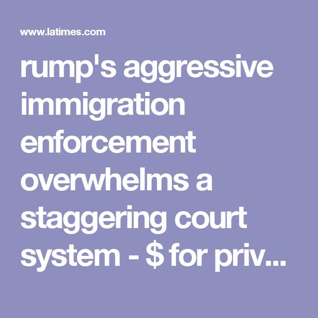 rump's aggressive immigration enforcement overwhelms a staggering court system - $ for private detention facilities makes him richer