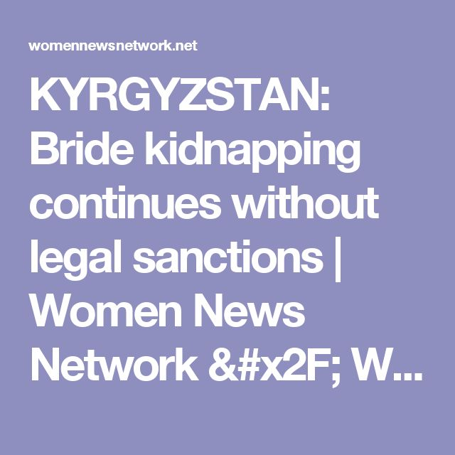 KYRGYZSTAN: Bride kidnapping continues without legal sanctions   Women News Network / WNN Global