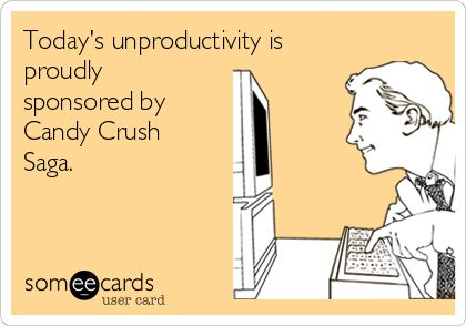 Funny Workplace Ecard: Today's unproductivity is proudly sponsored by Candy Crush Saga.