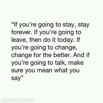 If you're going to stay, stay forever. If you're going to leave, then do it today. If you're going to change, change for the better. And if you're going to talk, make sure you mean what you say.""