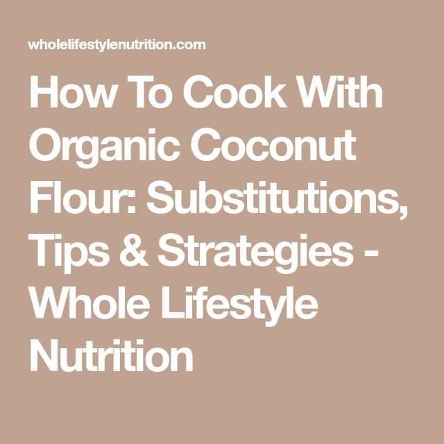 How To Cook With Organic Coconut Flour: Substitutions, Tips & Strategies - Whole Lifestyle Nutrition