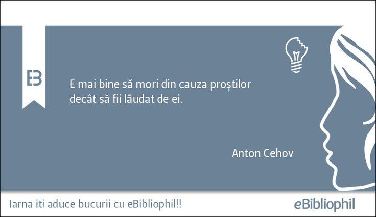 """""""E mai bine să mori din cauza proștilor decât să fii lăudat de ei."""" Anton Cehov"""