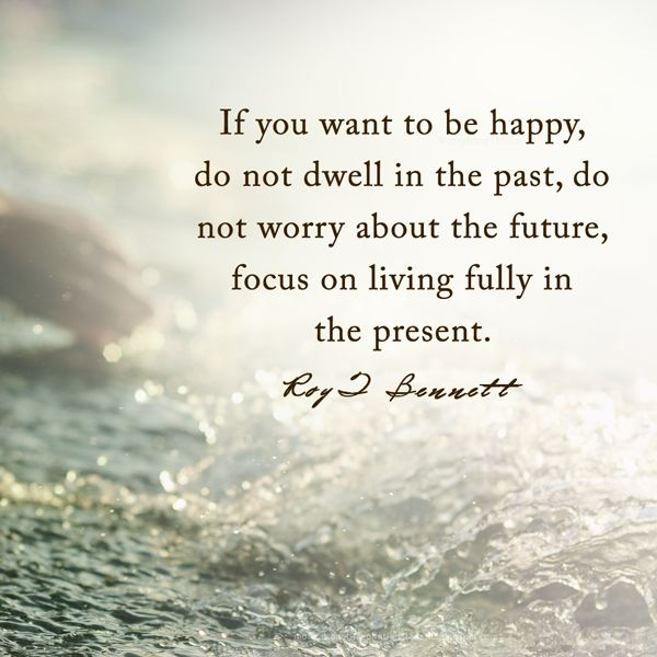 """If you want to be happy, do not dwell in the past, do not worry about the future, focus on living fully in the present.""― Roy T. Bennett"