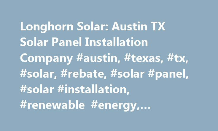 Longhorn Solar: Austin TX Solar Panel Installation Company #austin, #texas, #tx, #solar, #rebate, #solar #panel, #solar #installation, #renewable #energy, #longhorn #solar http://riverside.remmont.com/longhorn-solar-austin-tx-solar-panel-installation-company-austin-texas-tx-solar-rebate-solar-panel-solar-installation-renewable-energy-longhorn-solar/  # Longhorn Solar: Offering Professional Solar Power System Installations in Texas Thank you for visiting Longhorn Solar, your premier provider…