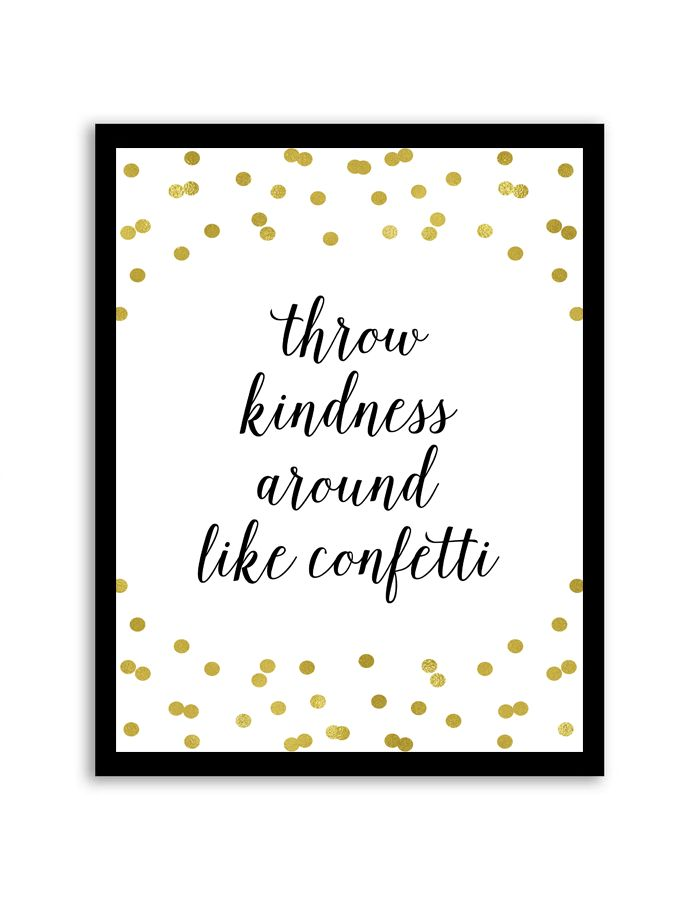 Download and print this free printable Throw Kindness Around Like Confetti wall art for your home or office! Directions: Unlock the files. Once you unlock the files (by sharing, liking, following), the download buttons will appear. Click the download button below to download the PDF file. Press print. PERMITTED USE: This file is for personal use...