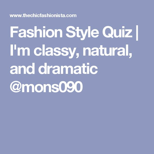 Fashion Style Quiz   I'm classy, natural, and dramatic @mons090