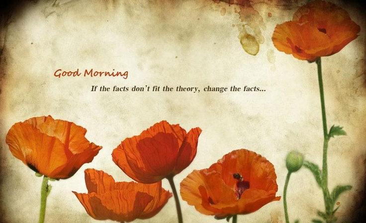 If the facts don't fit the theory change the facts  Good morning